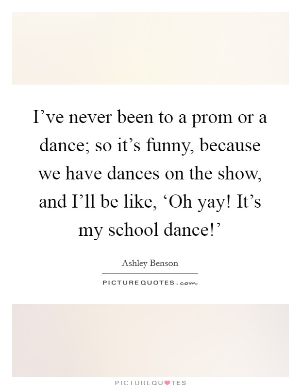 I've never been to a prom or a dance; so it's funny, because we have dances on the show, and I'll be like, 'Oh yay! It's my school dance!' Picture Quote #1