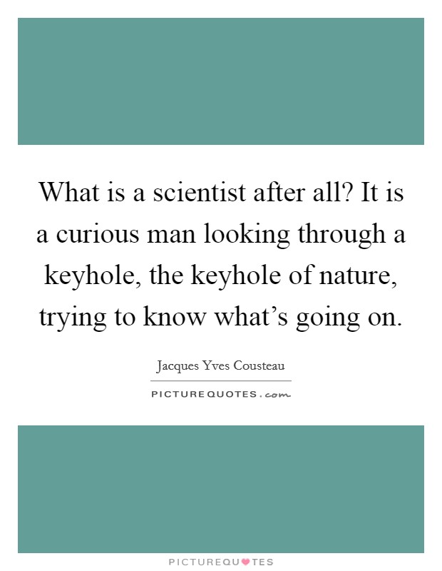What is a scientist after all? It is a curious man looking through a keyhole, the keyhole of nature, trying to know what's going on Picture Quote #1