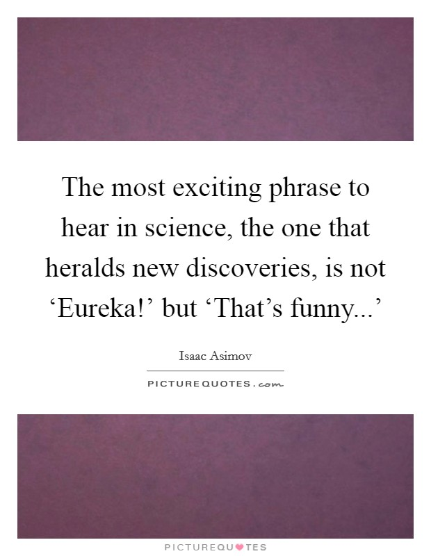 The most exciting phrase to hear in science, the one that heralds new discoveries, is not 'Eureka!' but 'That's funny...' Picture Quote #1