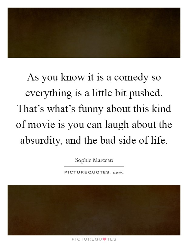 As you know it is a comedy so everything is a little bit pushed. That's what's funny about this kind of movie is you can laugh about the absurdity, and the bad side of life Picture Quote #1