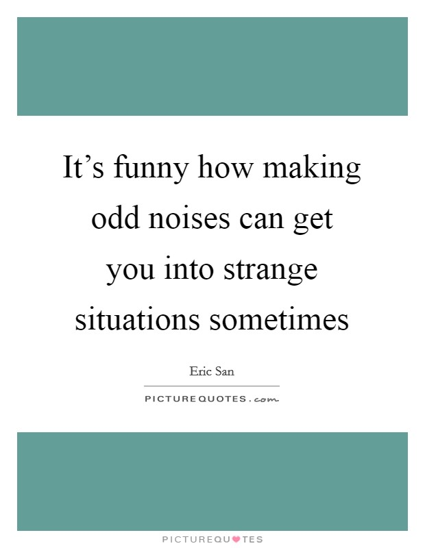 It's funny how making odd noises can get you into strange situations sometimes Picture Quote #1