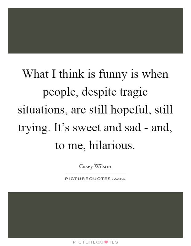 What I think is funny is when people, despite tragic situations, are still hopeful, still trying. It's sweet and sad - and, to me, hilarious Picture Quote #1