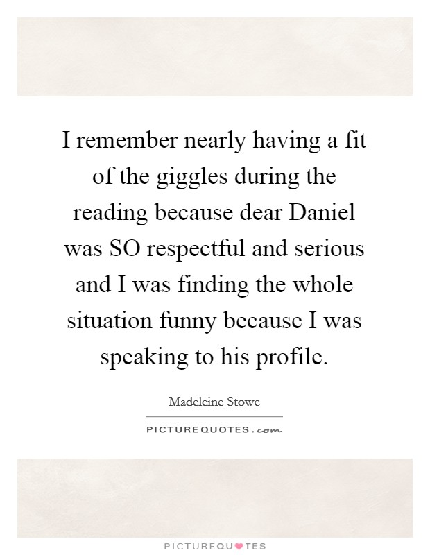 I remember nearly having a fit of the giggles during the reading because dear Daniel was SO respectful and serious and I was finding the whole situation funny because I was speaking to his profile Picture Quote #1