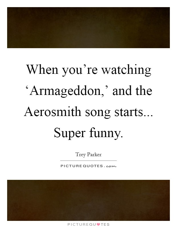 When you're watching 'Armageddon,' and the Aerosmith song starts... Super funny Picture Quote #1