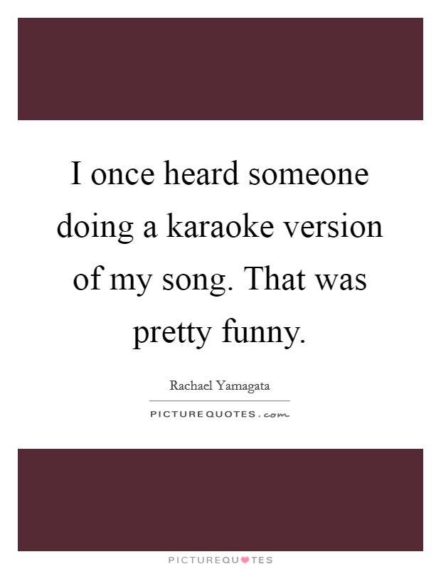 I once heard someone doing a karaoke version of my song. That was pretty funny Picture Quote #1