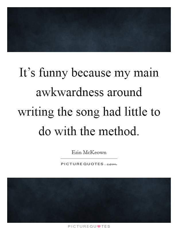 It's funny because my main awkwardness around writing the song had little to do with the method Picture Quote #1