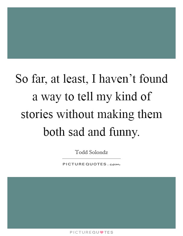 So far, at least, I haven't found a way to tell my kind of stories without making them both sad and funny Picture Quote #1