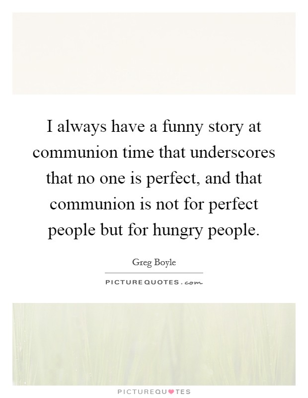 I always have a funny story at communion time that underscores that no one is perfect, and that communion is not for perfect people but for hungry people Picture Quote #1