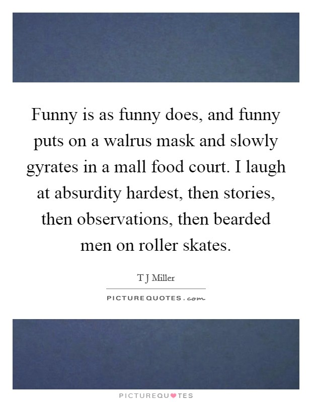 Funny is as funny does, and funny puts on a walrus mask and slowly gyrates in a mall food court. I laugh at absurdity hardest, then stories, then observations, then bearded men on roller skates Picture Quote #1