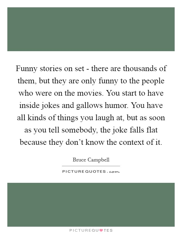 Funny stories on set - there are thousands of them, but they are only funny to the people who were on the movies. You start to have inside jokes and gallows humor. You have all kinds of things you laugh at, but as soon as you tell somebody, the joke falls flat because they don't know the context of it Picture Quote #1