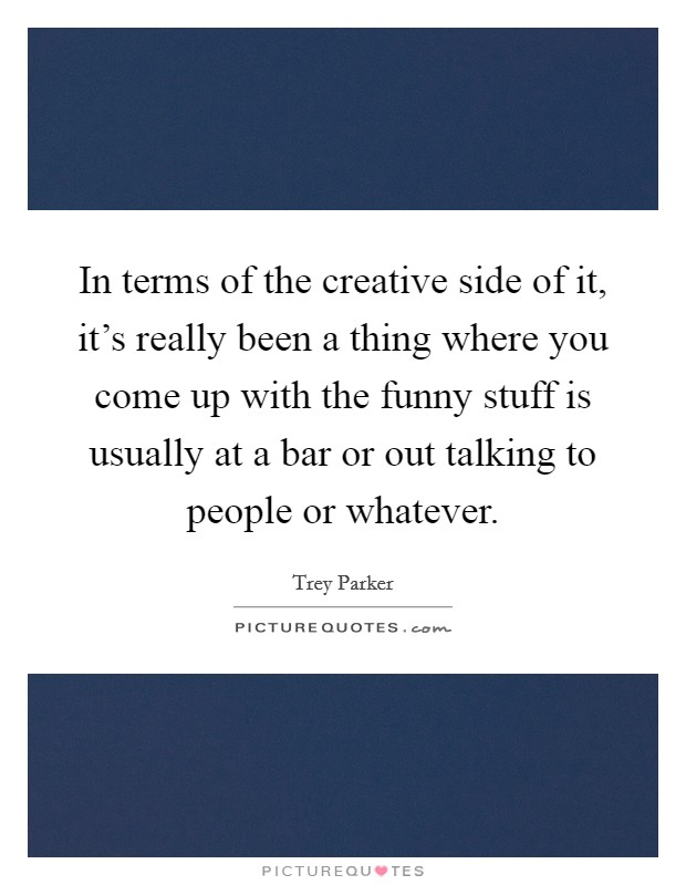 In terms of the creative side of it, it's really been a thing where you come up with the funny stuff is usually at a bar or out talking to people or whatever Picture Quote #1