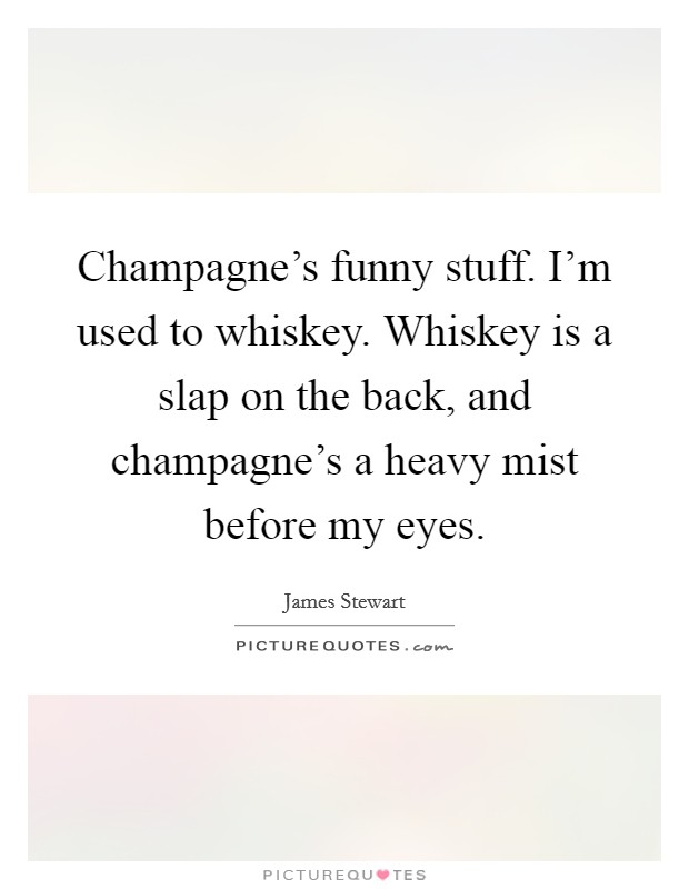 Champagne's funny stuff. I'm used to whiskey. Whiskey is a slap on the back, and champagne's a heavy mist before my eyes Picture Quote #1