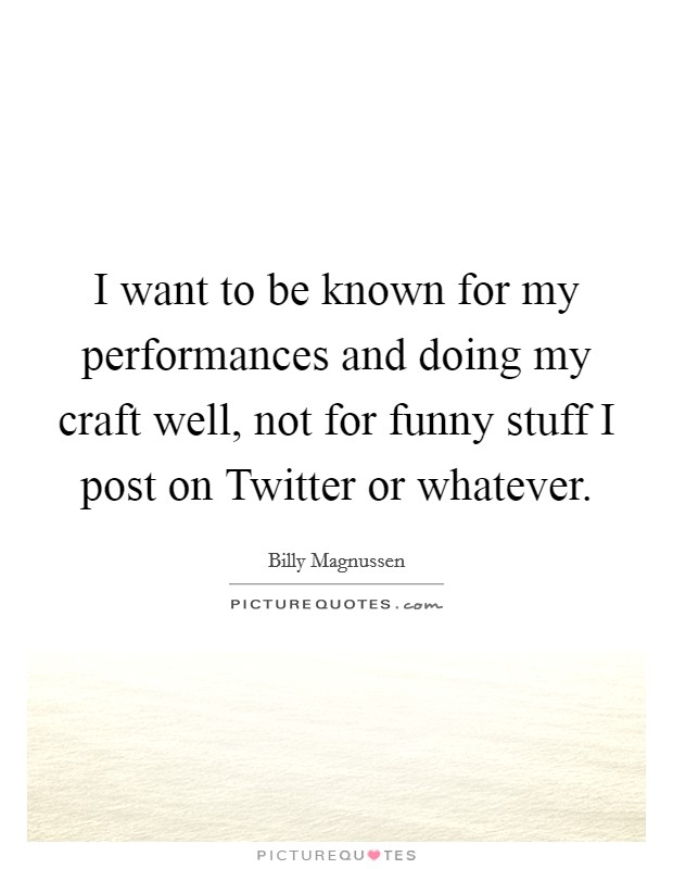 I want to be known for my performances and doing my craft well, not for funny stuff I post on Twitter or whatever Picture Quote #1