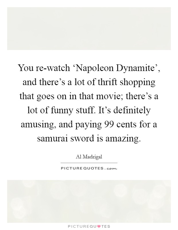 You re-watch 'Napoleon Dynamite', and there's a lot of thrift shopping that goes on in that movie; there's a lot of funny stuff. It's definitely amusing, and paying 99 cents for a samurai sword is amazing Picture Quote #1