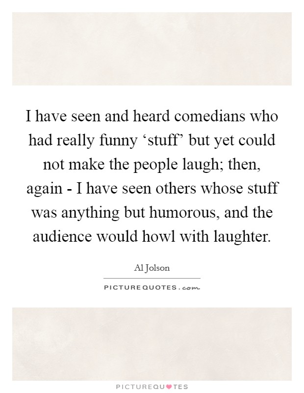 I have seen and heard comedians who had really funny 'stuff' but yet could not make the people laugh; then, again - I have seen others whose stuff was anything but humorous, and the audience would howl with laughter Picture Quote #1