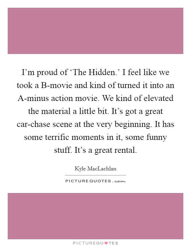 I'm proud of 'The Hidden.' I feel like we took a B-movie and kind of turned it into an A-minus action movie. We kind of elevated the material a little bit. It's got a great car-chase scene at the very beginning. It has some terrific moments in it, some funny stuff. It's a great rental Picture Quote #1