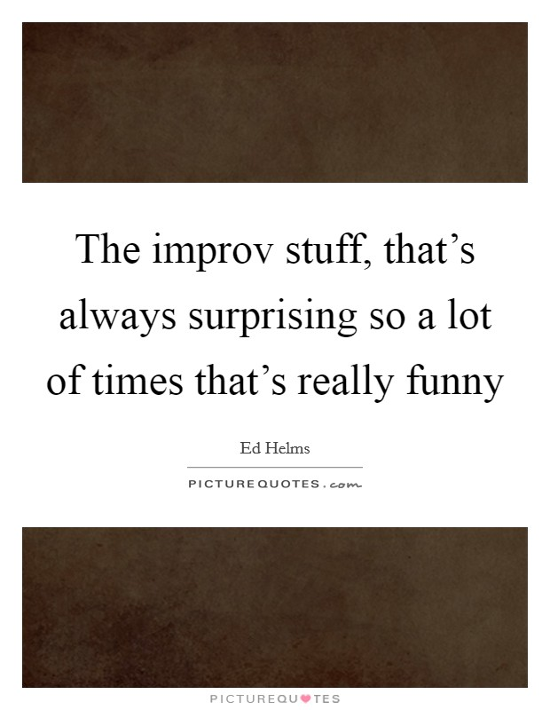 The improv stuff, that's always surprising so a lot of times that's really funny Picture Quote #1