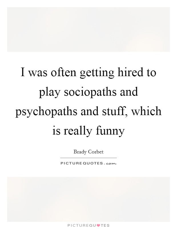 I was often getting hired to play sociopaths and psychopaths and stuff, which is really funny Picture Quote #1