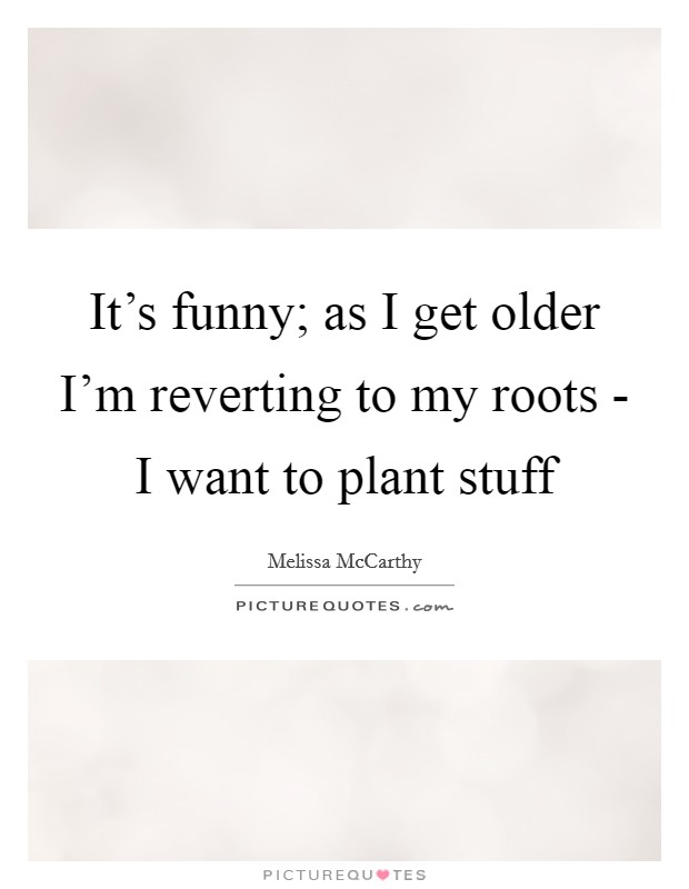 It's funny; as I get older I'm reverting to my roots - I want to plant stuff Picture Quote #1