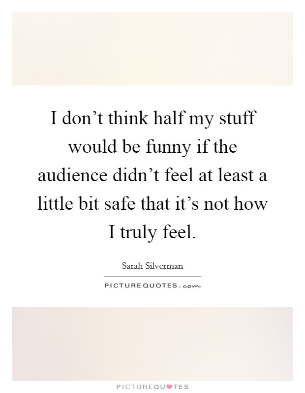 I don't think half my stuff would be funny if the audience didn't feel at least a little bit safe that it's not how I truly feel Picture Quote #1