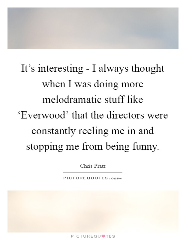 It's interesting - I always thought when I was doing more melodramatic stuff like 'Everwood' that the directors were constantly reeling me in and stopping me from being funny Picture Quote #1