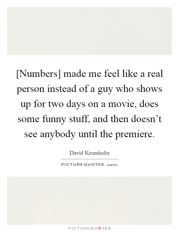 [Numbers] made me feel like a real person instead of a guy who shows up for two days on a movie, does some funny stuff, and then doesn't see anybody until the premiere Picture Quote #1