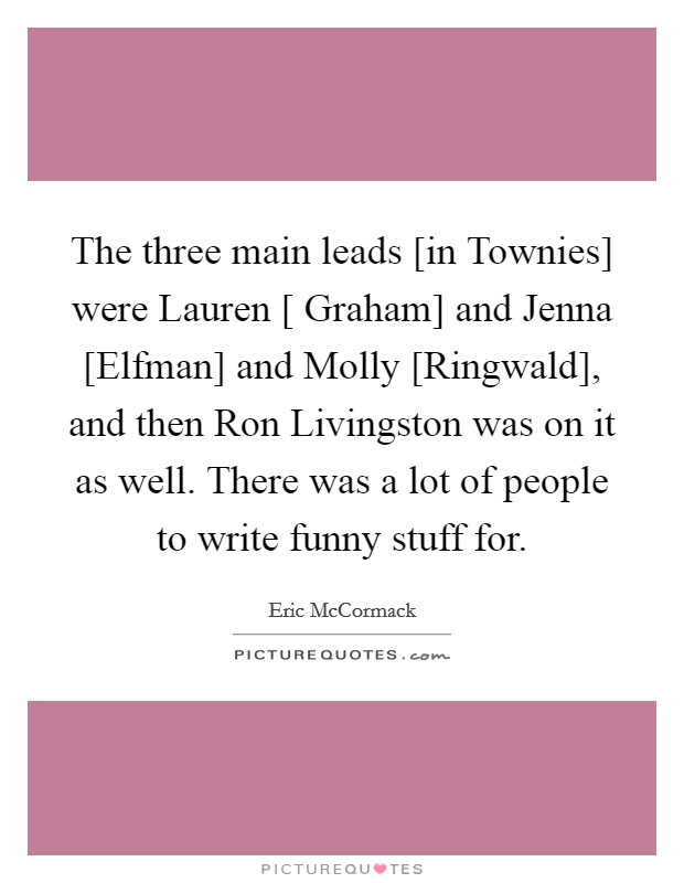 The three main leads [in Townies] were Lauren [ Graham] and Jenna [Elfman] and Molly [Ringwald], and then Ron Livingston was on it as well. There was a lot of people to write funny stuff for Picture Quote #1