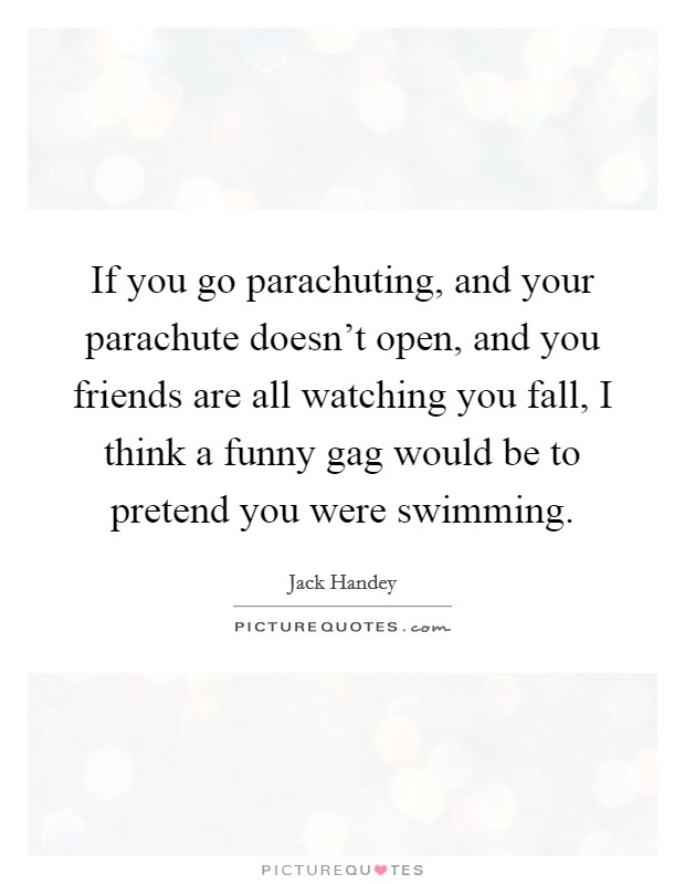 If you go parachuting, and your parachute doesn't open, and you friends are all watching you fall, I think a funny gag would be to pretend you were swimming Picture Quote #1