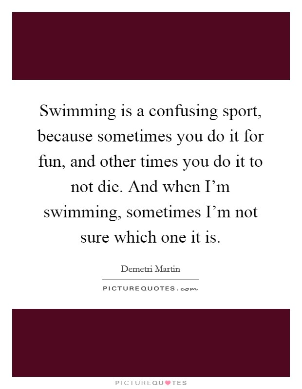 Swimming is a confusing sport, because sometimes you do it for fun, and other times you do it to not die. And when I'm swimming, sometimes I'm not sure which one it is Picture Quote #1