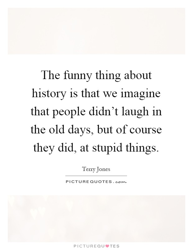 The funny thing about history is that we imagine that people didn't laugh in the old days, but of course they did, at stupid things. Picture Quote #1