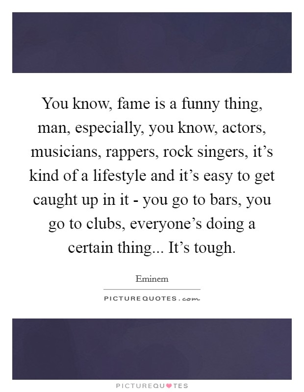 You know, fame is a funny thing, man, especially, you know, actors, musicians, rappers, rock singers, it's kind of a lifestyle and it's easy to get caught up in it - you go to bars, you go to clubs, everyone's doing a certain thing... It's tough Picture Quote #1