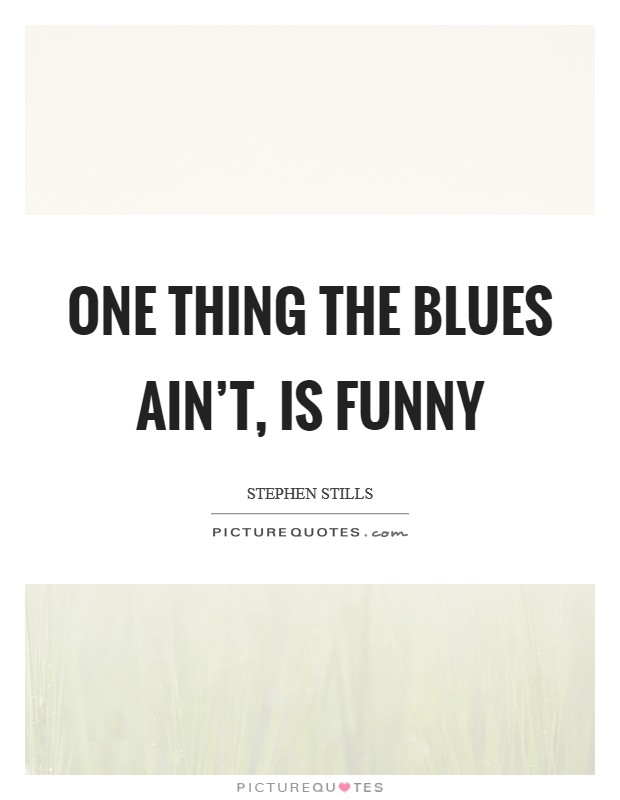 One thing the blues ain't, is funny Picture Quote #1