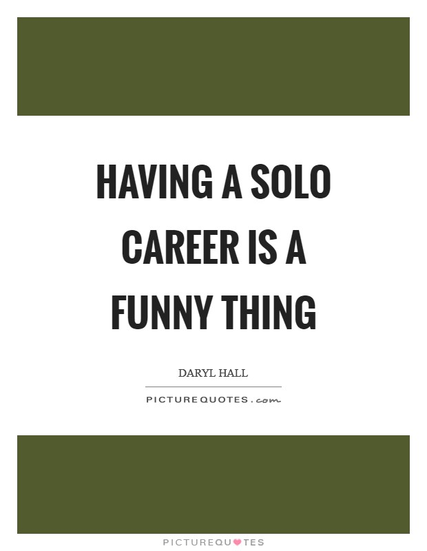 Having a solo career is a funny thing Picture Quote #1