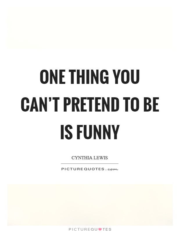 One thing you can't pretend to be is funny Picture Quote #1