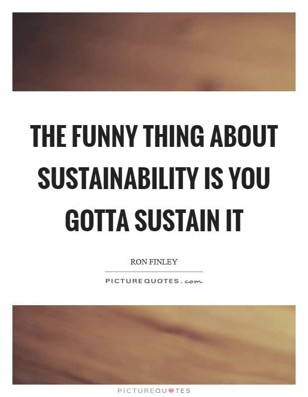 The funny thing about sustainability is you gotta sustain it Picture Quote #1
