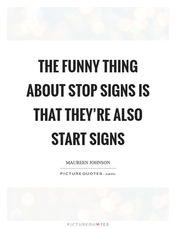The funny thing about stop signs is that they're also start signs Picture Quote #1