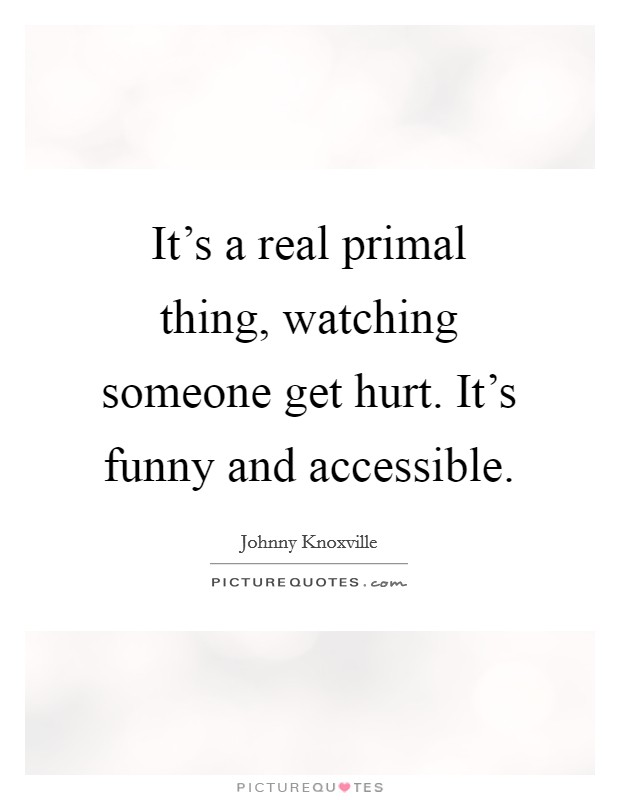 It's a real primal thing, watching someone get hurt. It's funny and accessible Picture Quote #1
