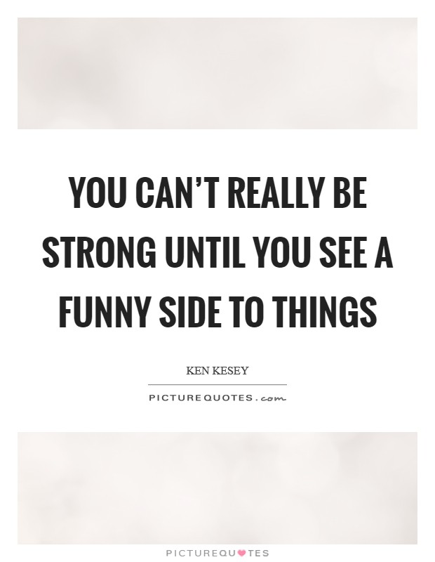 You can't really be strong until you see a funny side to things Picture Quote #1