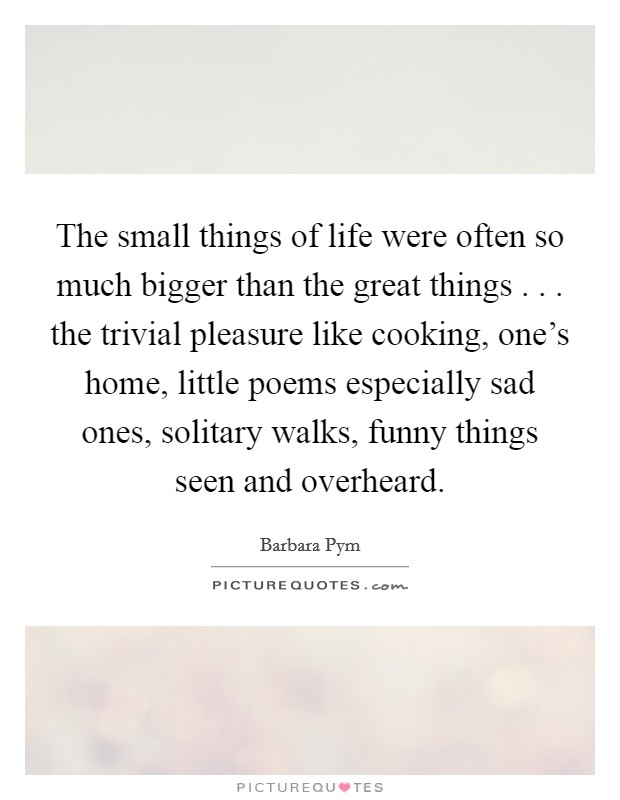 The small things of life were often so much bigger than the great things . . . the trivial pleasure like cooking, one's home, little poems especially sad ones, solitary walks, funny things seen and overheard Picture Quote #1