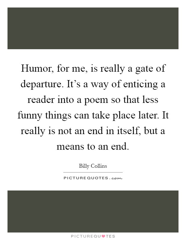 Humor, for me, is really a gate of departure. It's a way of enticing a reader into a poem so that less funny things can take place later. It really is not an end in itself, but a means to an end Picture Quote #1