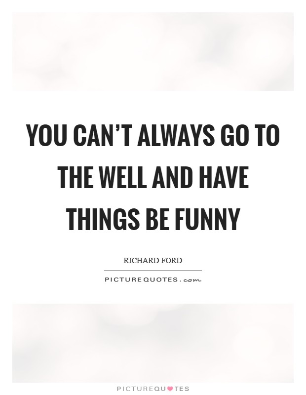 You can't always go to the well and have things be funny Picture Quote #1