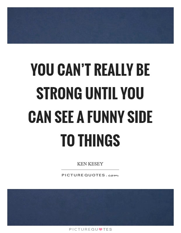 You can't really be strong until you can see a funny side to things Picture Quote #1