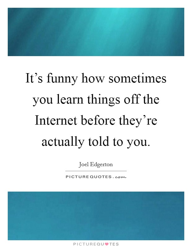 It's funny how sometimes you learn things off the Internet before they're actually told to you Picture Quote #1