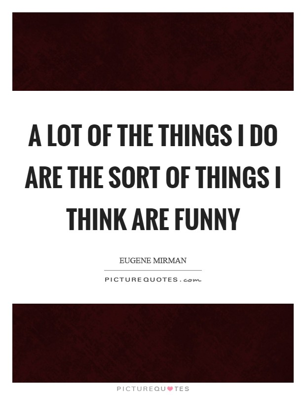 A lot of the things I do are the sort of things I think are funny Picture Quote #1