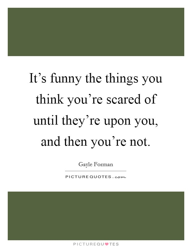 It's funny the things you think you're scared of until they're upon you, and then you're not Picture Quote #1