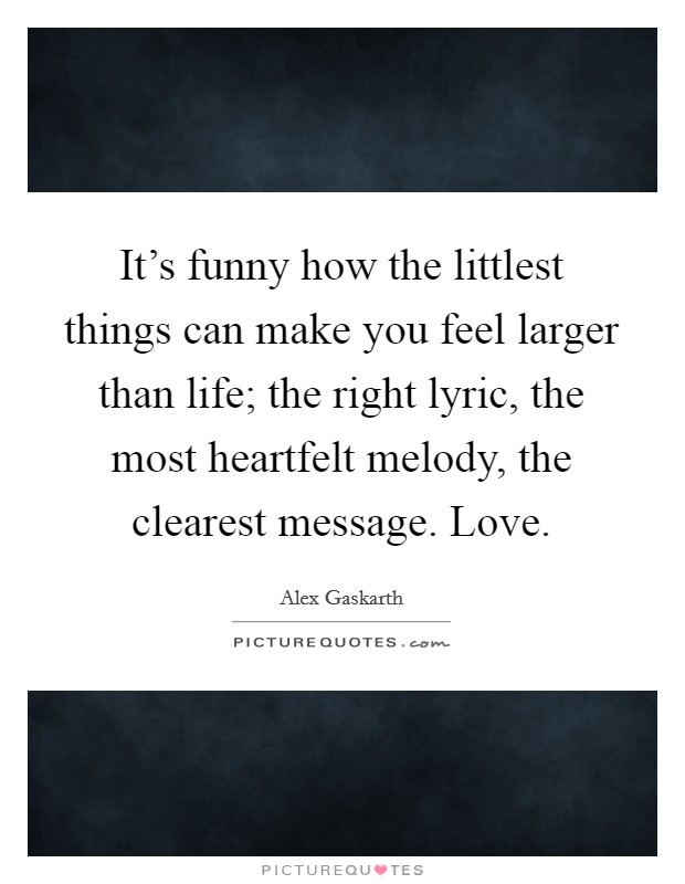 It's funny how the littlest things can make you feel larger than life; the right lyric, the most heartfelt melody, the clearest message. Love Picture Quote #1