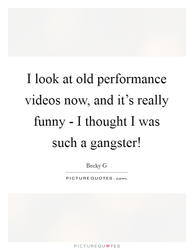 I look at old performance videos now, and it's really funny - I thought I was such a gangster! Picture Quote #1