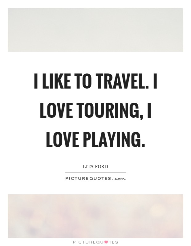 I like to travel. I love touring, I love playing Picture Quote #1