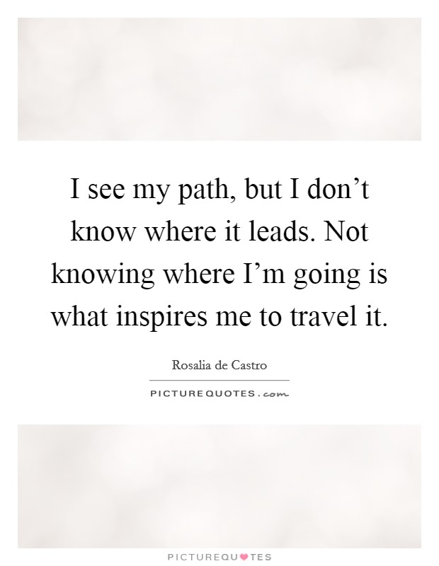 I see my path, but I don't know where it leads. Not knowing where I'm going is what inspires me to travel it. Picture Quote #1
