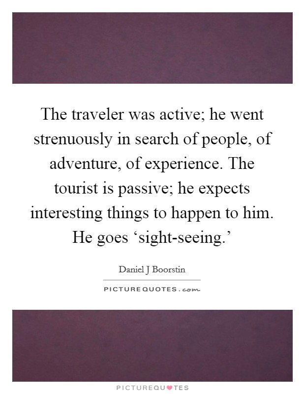 The traveler was active; he went strenuously in search of people, of adventure, of experience. The tourist is passive; he expects interesting things to happen to him. He goes 'sight-seeing.' Picture Quote #1